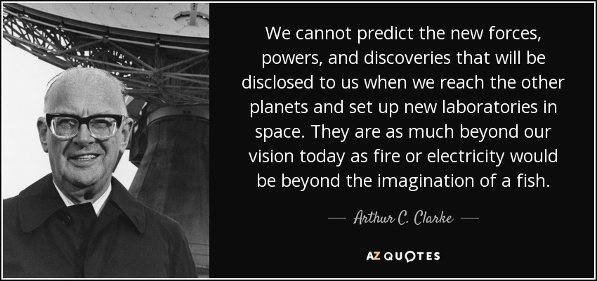 We cannot predict the new forces, powers, and discoveries that will be disclosed to us when we reach the other planets and set up new laboratories in space. They are as much beyond our vision today as fire or electricity would be beyond the imagination of a fish. - Arthur C. Clarke