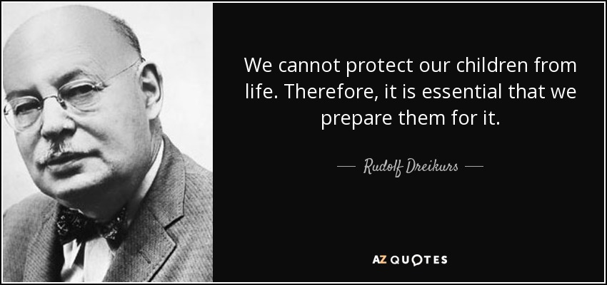 We cannot protect our children from life. Therefore, it is essential that we prepare them for it. - Rudolf Dreikurs