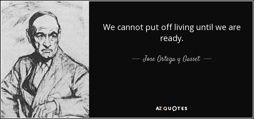 We cannot put off living until we are ready. - Jose Ortega y Gasset