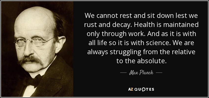 We cannot rest and sit down lest we rust and decay. Health is maintained only through work. And as it is with all life so it is with science. We are always struggling from the relative to the absolute. - Max Planck