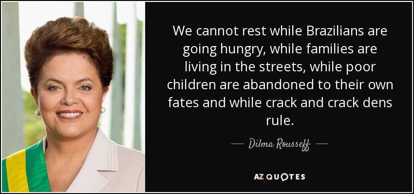 We cannot rest while Brazilians are going hungry, while families are living in the streets, while poor children are abandoned to their own fates and while crack and crack dens rule. - Dilma Rousseff