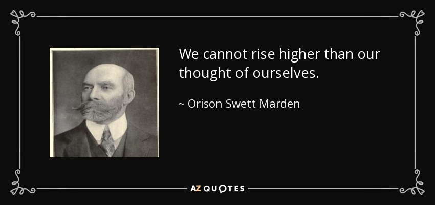 We cannot rise higher than our thought of ourselves. - Orison Swett Marden