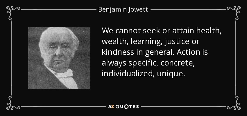 We cannot seek or attain health, wealth, learning, justice or kindness in general. Action is always specific, concrete, individualized, unique. - Benjamin Jowett