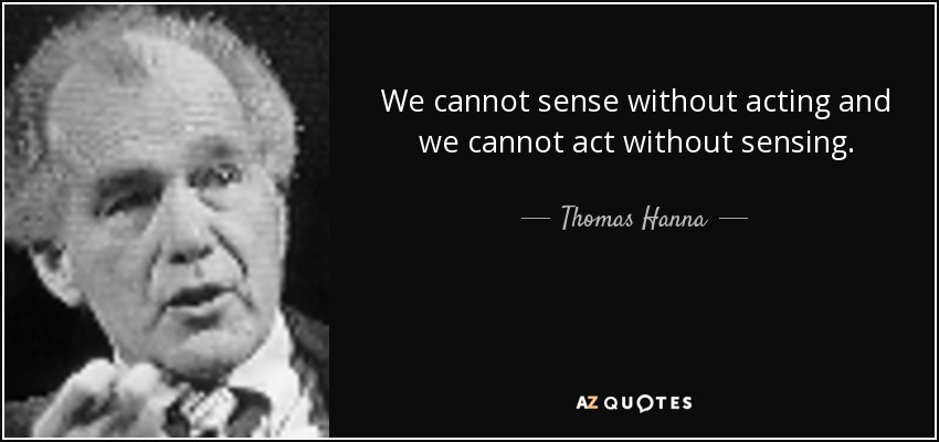 We cannot sense without acting and we cannot act without sensing. - Thomas Hanna
