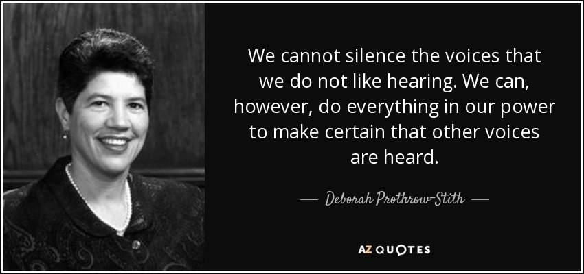 We cannot silence the voices that we do not like hearing. We can, however, do everything in our power to make certain that other voices are heard. - Deborah Prothrow-Stith
