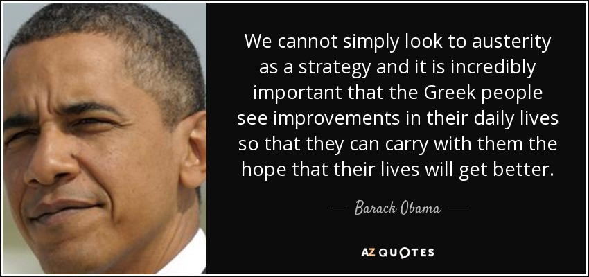We cannot simply look to austerity as a strategy and it is incredibly important that the Greek people see improvements in their daily lives so that they can carry with them the hope that their lives will get better. - Barack Obama