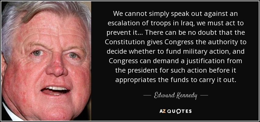 We cannot simply speak out against an escalation of troops in Iraq, we must act to prevent it... There can be no doubt that the Constitution gives Congress the authority to decide whether to fund military action, and Congress can demand a justification from the president for such action before it appropriates the funds to carry it out. - Edward Kennedy