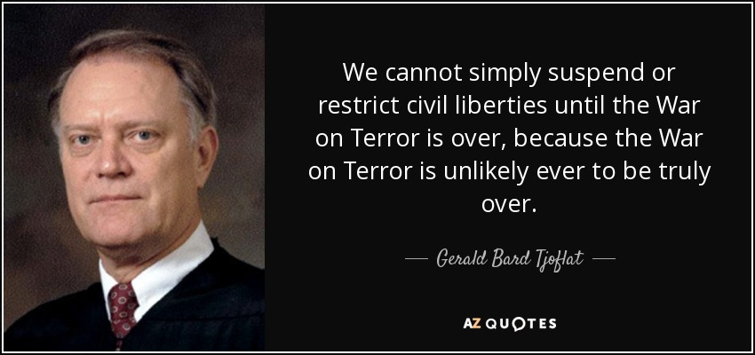 We cannot simply suspend or restrict civil liberties until the War on Terror is over, because the War on Terror is unlikely ever to be truly over. - Gerald Bard Tjoflat