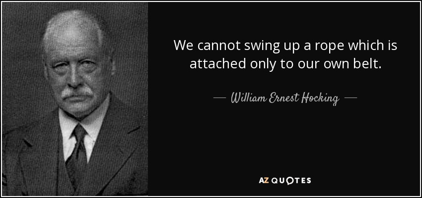 William Ernest Hocking Quote We Cannot Swing Up A Rope Which Is