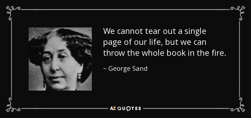 We cannot tear out a single page of our life, but we can throw the whole book in the fire. - George Sand