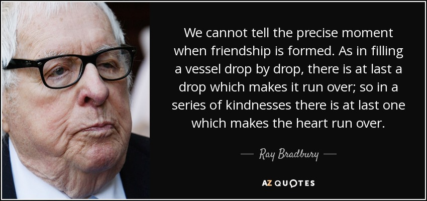 We cannot tell the precise moment when friendship is formed. As in filling a vessel drop by drop, there is at last a drop which makes it run over; so in a series of kindnesses there is at last one which makes the heart run over. - Ray Bradbury