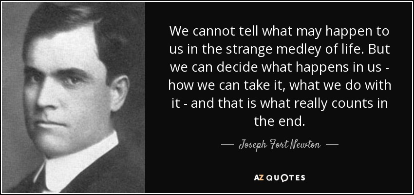 We cannot tell what may happen to us in the strange medley of life. But we can decide what happens in us - how we can take it, what we do with it - and that is what really counts in the end. - Joseph Fort Newton