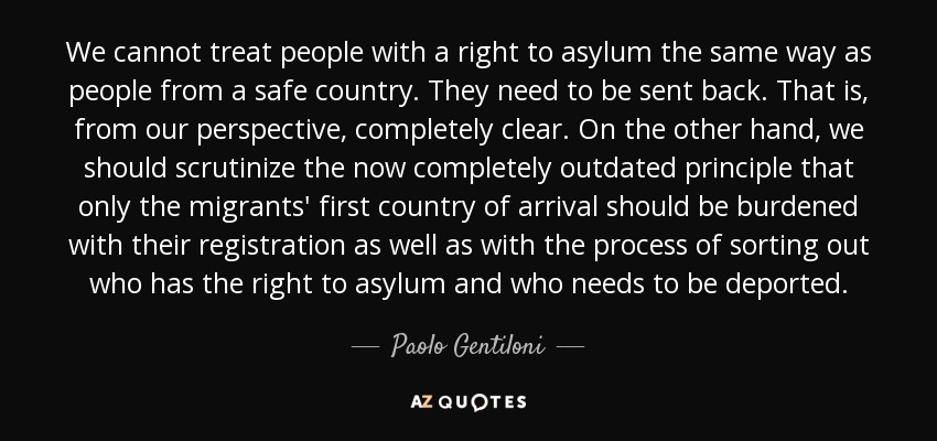 We cannot treat people with a right to asylum the same way as people from a safe country. They need to be sent back. That is, from our perspective, completely clear. On the other hand, we should scrutinize the now completely outdated principle that only the migrants' first country of arrival should be burdened with their registration as well as with the process of sorting out who has the right to asylum and who needs to be deported. - Paolo Gentiloni