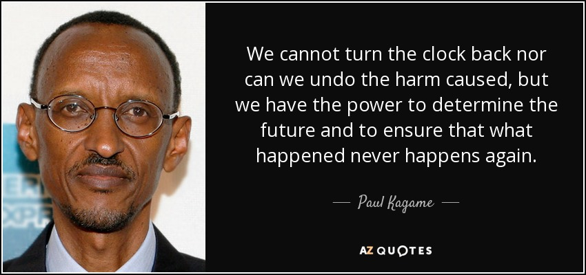 We cannot turn the clock back nor can we undo the harm caused, but we have the power to determine the future and to ensure that what happened never happens again. - Paul Kagame