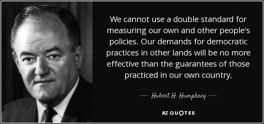We cannot use a double standard for measuring our own and other people's policies. Our demands for democratic practices in other lands will be no more effective than the guarantees of those practiced in our own country. - Hubert H. Humphrey
