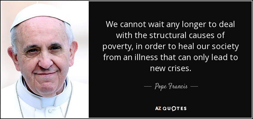 We cannot wait any longer to deal with the structural causes of poverty, in order to heal our society from an illness that can only lead to new crises. - Pope Francis