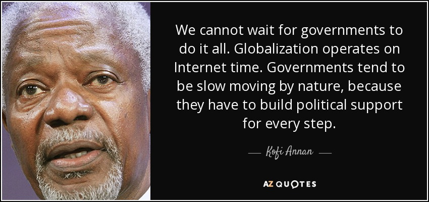 We cannot wait for governments to do it all. Globalization operates on Internet time. Governments tend to be slow moving by nature, because they have to build political support for every step. - Kofi Annan