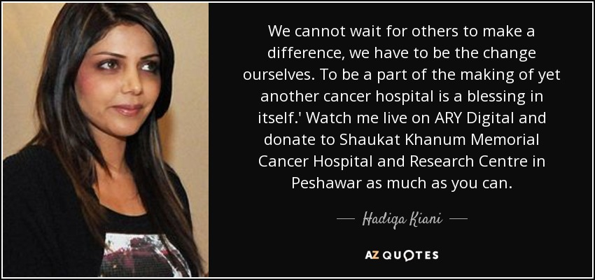 We cannot wait for others to make a difference, we have to be the change ourselves. To be a part of the making of yet another cancer hospital is a blessing in itself.' Watch me live on ARY Digital and donate to Shaukat Khanum Memorial Cancer Hospital and Research Centre in Peshawar as much as you can. - Hadiqa Kiani