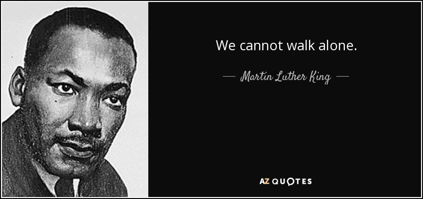 We cannot walk alone. - Martin Luther King, Jr.