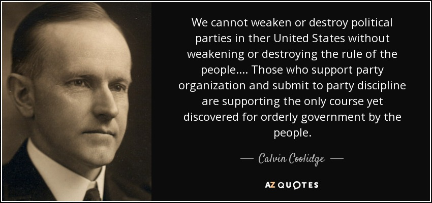 We cannot weaken or destroy political parties in ther United States without weakening or destroying the rule of the people.... Those who support party organization and submit to party discipline are supporting the only course yet discovered for orderly government by the people. - Calvin Coolidge