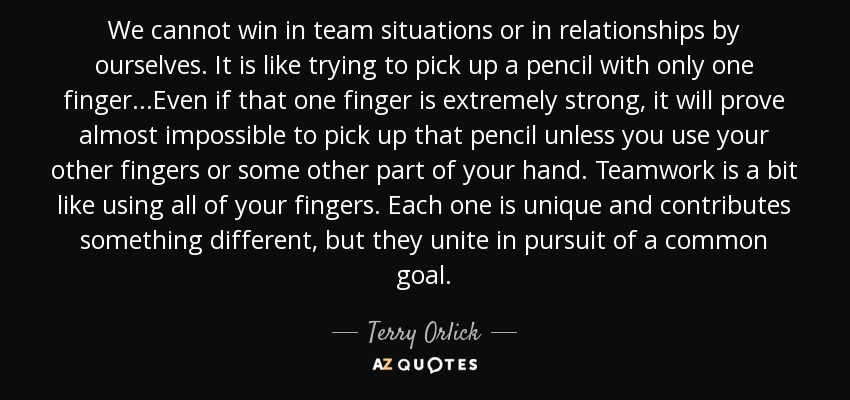We cannot win in team situations or in relationships by ourselves. It is like trying to pick up a pencil with only one finger...Even if that one finger is extremely strong, it will prove almost impossible to pick up that pencil unless you use your other fingers or some other part of your hand. Teamwork is a bit like using all of your fingers. Each one is unique and contributes something different, but they unite in pursuit of a common goal. - Terry Orlick