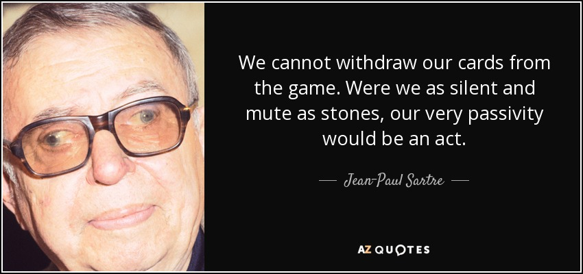 We cannot withdraw our cards from the game. Were we as silent and mute as stones, our very passivity would be an act. - Jean-Paul Sartre