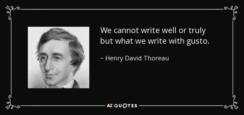 We cannot write well or truly but what we write with gusto. - Henry David Thoreau