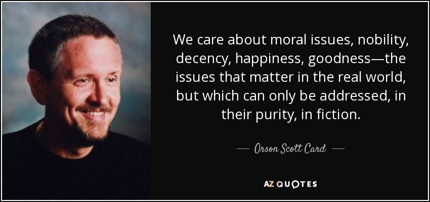 We care about moral issues, nobility, decency, happiness, goodness—the issues that matter in the real world, but which can only be addressed, in their purity, in fiction. - Orson Scott Card