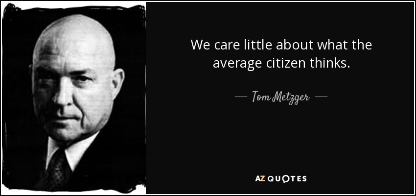 We care little about what the average citizen thinks. - Tom Metzger