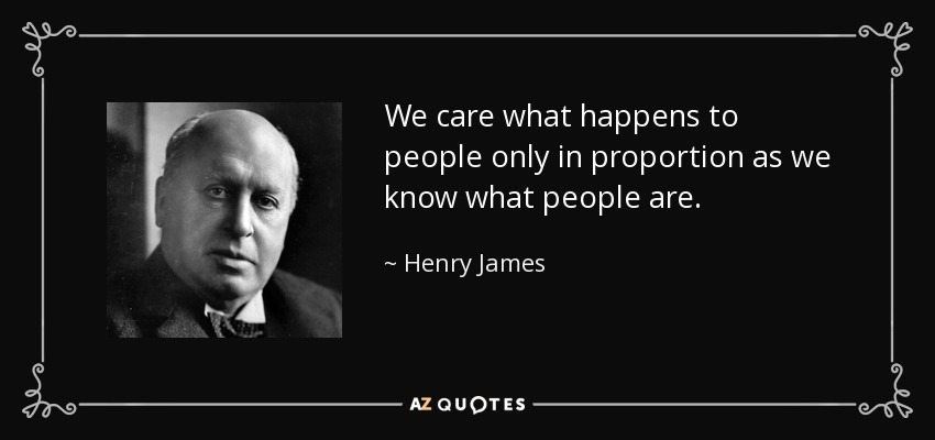 We care what happens to people only in proportion as we know what people are. - Henry James