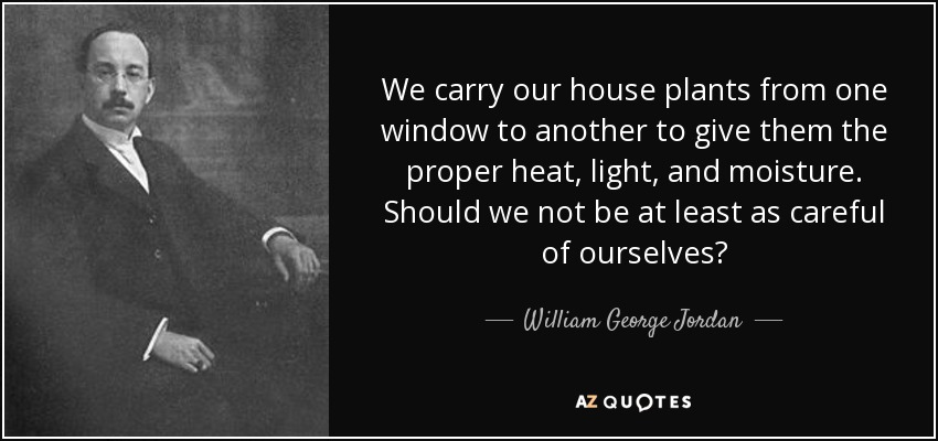 We carry our house plants from one window to another to give them the proper heat, light, and moisture. Should we not be at least as careful of ourselves? - William George Jordan