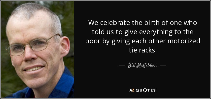 We celebrate the birth of one who told us to give everything to the poor by giving each other motorized tie racks. - Bill McKibben