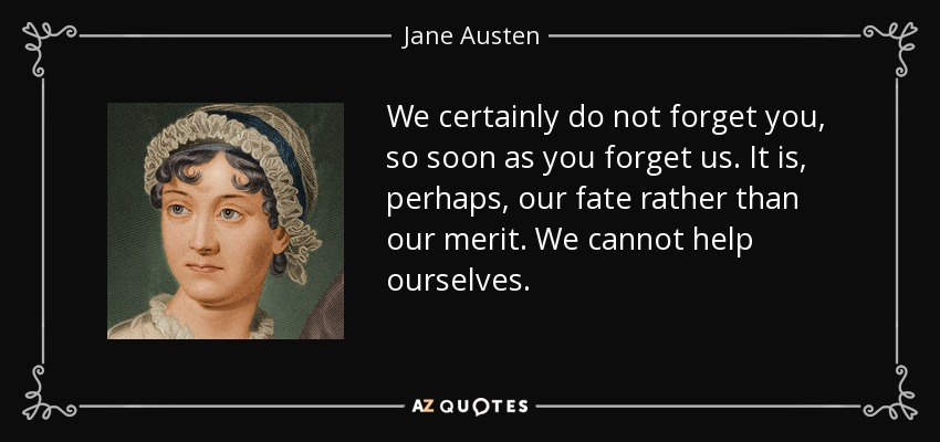 We certainly do not forget you, so soon as you forget us. It is, perhaps, our fate rather than our merit. We cannot help ourselves. - Jane Austen