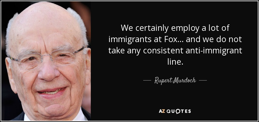 We certainly employ a lot of immigrants at Fox... and we do not take any consistent anti-immigrant line. - Rupert Murdoch