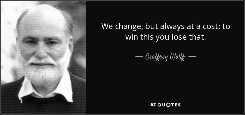 We change, but always at a cost: to win this you lose that. - Geoffrey Wolff