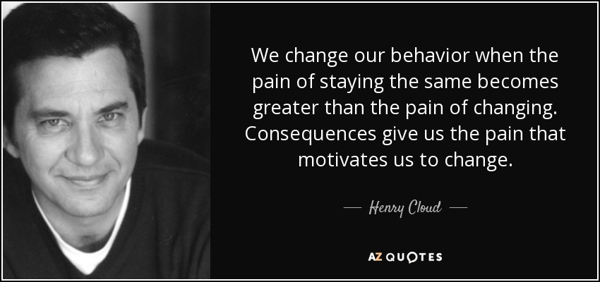 We change our behavior when the pain of staying the same becomes greater than the pain of changing. Consequences give us the pain that motivates us to change. - Henry Cloud