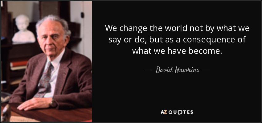 We change the world not by what we say or do, but as a consequence of what we have become. - David Hawkins