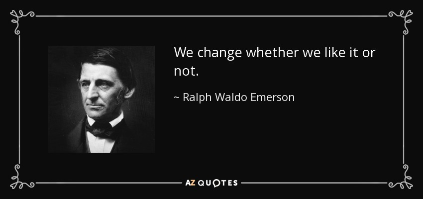 We change whether we like it or not. - Ralph Waldo Emerson
