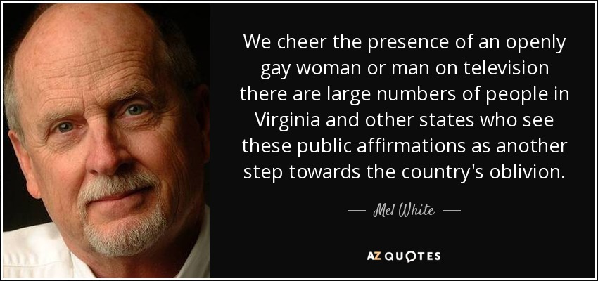 We cheer the presence of an openly gay woman or man on television there are large numbers of people in Virginia and other states who see these public affirmations as another step towards the country's oblivion. - Mel White