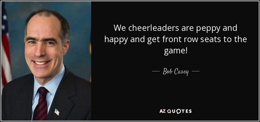 We cheerleaders are peppy and happy and get front row seats to the game! - Bob Casey, Jr.