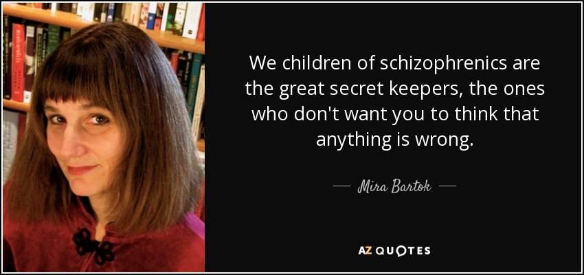 We children of schizophrenics are the great secret keepers, the ones who don't want you to think that anything is wrong. - Mira Bartok