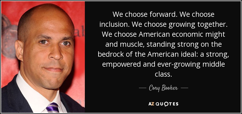 We choose forward. We choose inclusion. We choose growing together. We choose American economic might and muscle, standing strong on the bedrock of the American ideal: a strong, empowered and ever-growing middle class. - Cory Booker