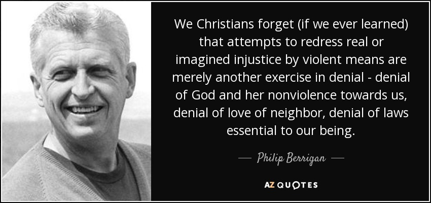 We Christians forget (if we ever learned) that attempts to redress real or imagined injustice by violent means are merely another exercise in denial - denial of God and her nonviolence towards us, denial of love of neighbor, denial of laws essential to our being. - Philip Berrigan