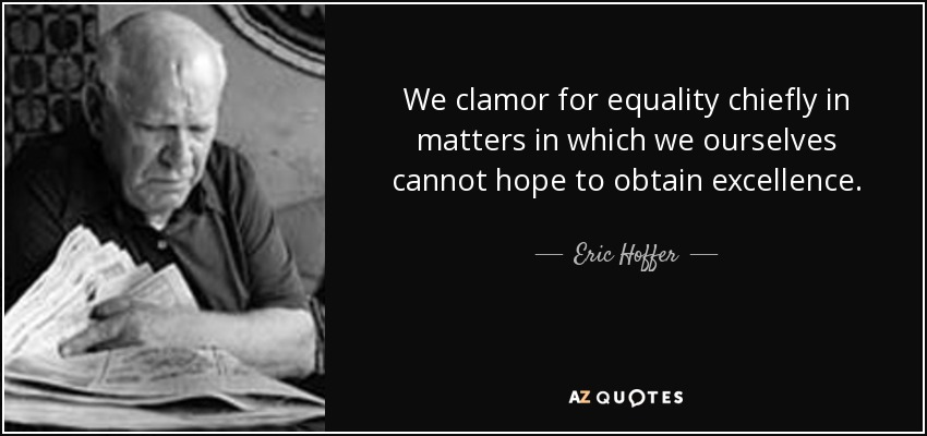 We clamor for equality chiefly in matters in which we ourselves cannot hope to obtain excellence. - Eric Hoffer