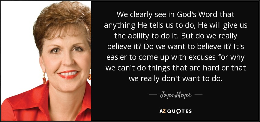 We clearly see in God's Word that anything He tells us to do, He will give us the ability to do it. But do we really believe it? Do we want to believe it? It's easier to come up with excuses for why we can't do things that are hard or that we really don't want to do. - Joyce Meyer