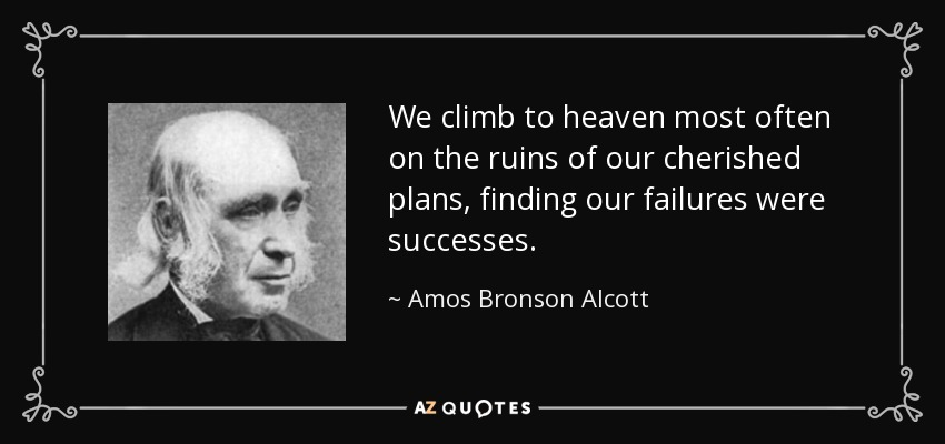 We climb to heaven most often on the ruins of our cherished plans, finding our failures were successes. - Amos Bronson Alcott