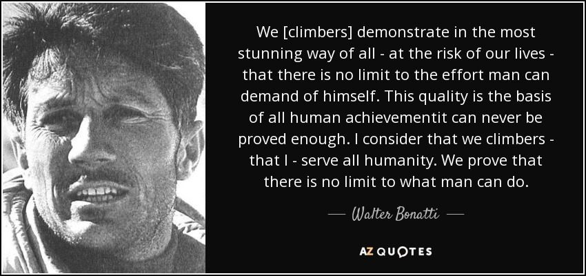 We [climbers] demonstrate in the most stunning way of all - at the risk of our lives - that there is no limit to the effort man can demand of himself. This quality is the basis of all human achievementit can never be proved enough. I consider that we climbers - that I - serve all humanity. We prove that there is no limit to what man can do. - Walter Bonatti