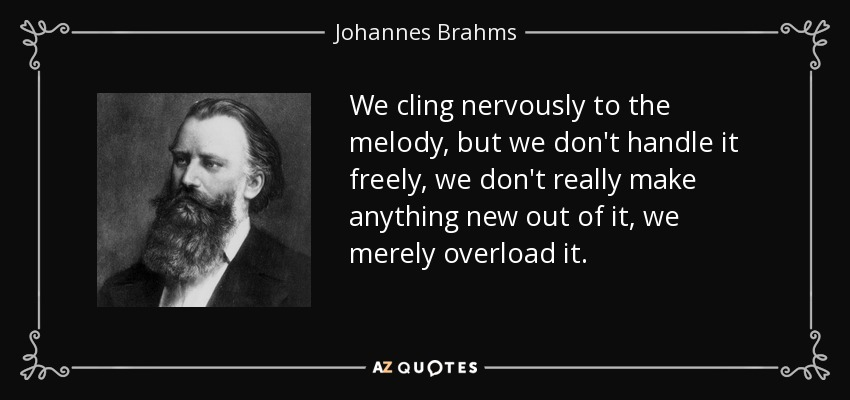 We cling nervously to the melody, but we don't handle it freely, we don't really make anything new out of it, we merely overload it. - Johannes Brahms