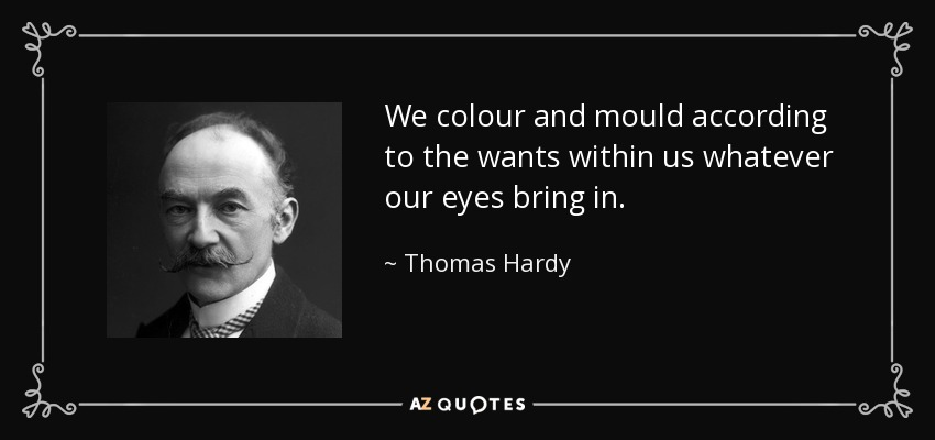 We colour and mould according to the wants within us whatever our eyes bring in. - Thomas Hardy