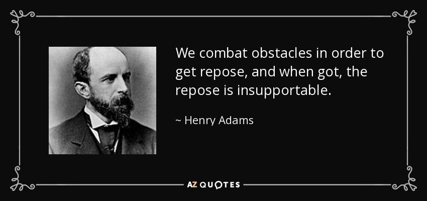 We combat obstacles in order to get repose, and when got, the repose is insupportable. - Henry Adams